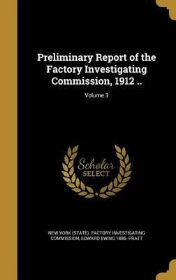 Preliminary Report of the Factory Investigating Commission, 1912 ..; Volume 3