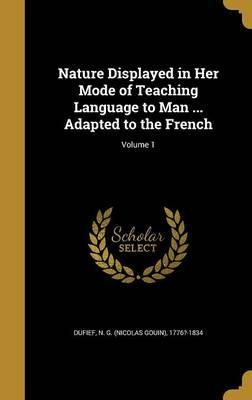 Nature Displayed in Her Mode of Teaching Language to Man ... Adapted to the French; Volume 1
