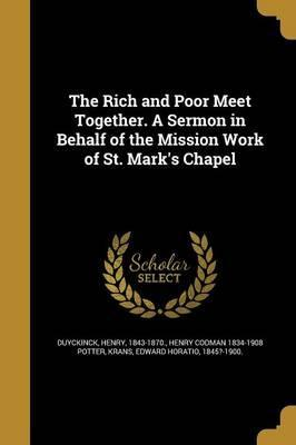 The Rich and Poor Meet Together. a Sermon in Behalf of the Mission Work of St. Mark's Chapel