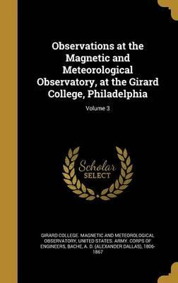 Observations at the Magnetic and Meteorological Observatory, at the Girard College, Philadelphia; Volume 3