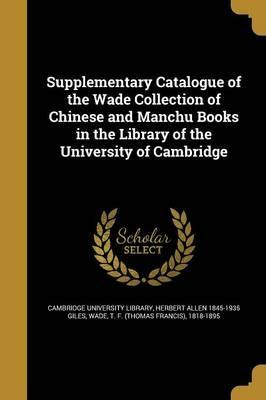 Supplementary Catalogue of the Wade Collection of Chinese and Manchu Books in the Library of the University of Cambridge