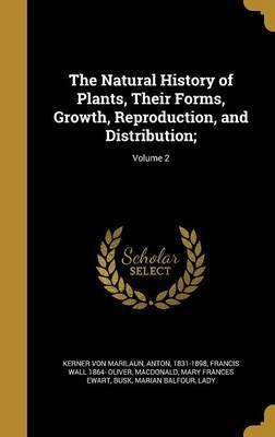 The Natural History of Plants, Their Forms, Growth, Reproduction, and Distribution;; Volume 2
