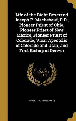 Life of the Right Reverend Joseph P. Machebeuf, D.D., Pioneer Priest of Ohio, Pioneer Priest of New Mexico, Pioneer Priest of Colorado, Vicar Apostolic of Colorado and Utah, and First Bishop of Denver