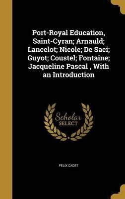 Port-Royal Education, Saint-Cyran; Arnauld; Lancelot; Nicole; de Saci; Guyot; Coustel; Fontaine; Jacqueline Pascal, with an Introduction