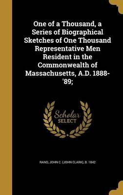 One of a Thousand, a Series of Biographical Sketches of One Thousand Representative Men Resident in the Commonwealth of Massachusetts, A.D. 1888-'89;