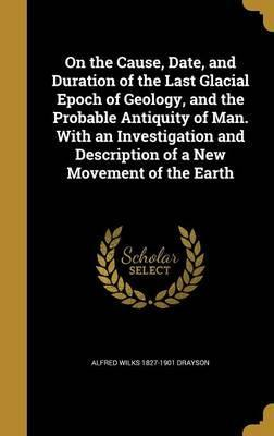 On the Cause, Date, and Duration of the Last Glacial Epoch of Geology, and the Probable Antiquity of Man. with an Investigation and Description of a New Movement of the Earth