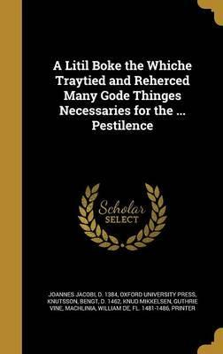 A Litil Boke the Whiche Traytied and Reherced Many Gode Thinges Necessaries for the ... Pestilence