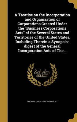 A Treatise on the Incorporation and Organization of Corporations Created Under the Business Corporations Acts of the Several States and Territories of the United States, Including Therein a Synopsis-Digest of the General Incorporation Acts of The...