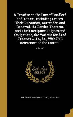 A Treatise on the Law of Landlord and Tenant, Including Leases, Their Execution, Surrender, and Renewal, the Parties Thererto, and Their Reciprocal Rights and Obligations, the Various Kinds of Tenancy ... &C., &C., with Full References to the Latest...; Volu