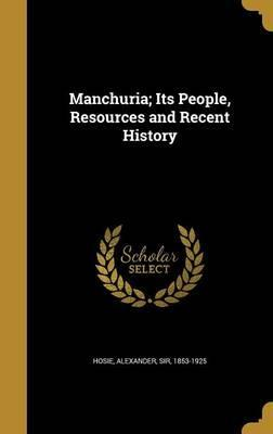 Manchuria; Its People, Resources and Recent History