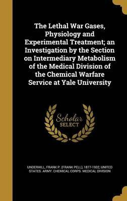 The Lethal War Gases, Physiology and Experimental Treatment; An Investigation by the Section on Intermediary Metabolism of the Medical Division of the Chemical Warfare Service at Yale University