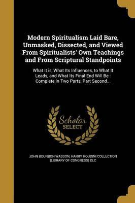 Modern Spiritualism Laid Bare, Unmasked, Dissected, and Viewed from Spiritualists' Own Teachings and from Scriptural Standpoints