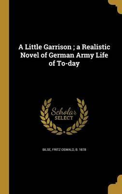 A Little Garrison; A Realistic Novel of German Army Life of To-Day