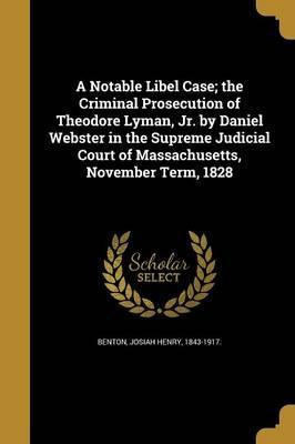 A Notable Libel Case; The Criminal Prosecution of Theodore Lyman, Jr. by Daniel Webster in the Supreme Judicial Court of Massachusetts, November Term, 1828