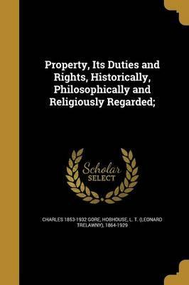 Property, Its Duties and Rights, Historically, Philosophically and Religiously Regarded;