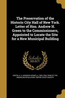 The Preservation of the Historic City Hall of New York. Letter of Hon. Andrew H. Green to the Commissioners, Appointed to Locate the Site for a New Municipal Building