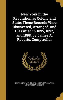 New York in the Revolution as Colony and State; These Records Were Discovered, Arranged, and Classified in 1895, 1897, and 1898, by James A. Roberts, Comptroller
