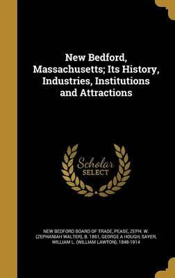 New Bedford, Massachusetts; Its History, Industries, Institutions and Attractions