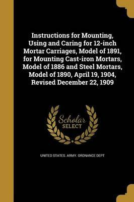 Instructions for Mounting, Using and Caring for 12-Inch Mortar Carriages, Model of 1891, for Mounting Cast-Iron Mortars, Model of 1886 and Steel Mortars, Model of 1890, April 19, 1904, Revised December 22, 1909