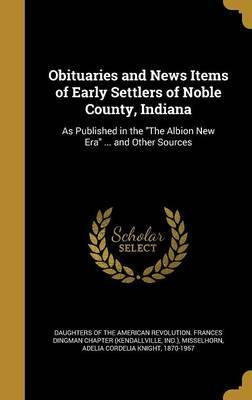 Obituaries and News Items of Early Settlers of Noble County, Indiana