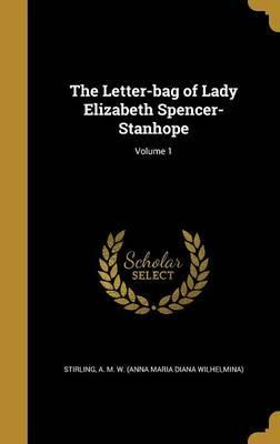 The Letter-Bag of Lady Elizabeth Spencer-Stanhope; Volume 1