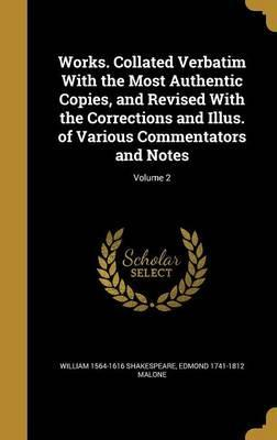Works. Collated Verbatim with the Most Authentic Copies, and Revised with the Corrections and Illus. of Various Commentators and Notes; Volume 2