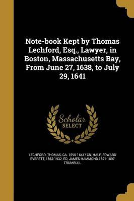 Note-Book Kept by Thomas Lechford, Esq., Lawyer, in Boston, Massachusetts Bay, from June 27, 1638, to July 29, 1641