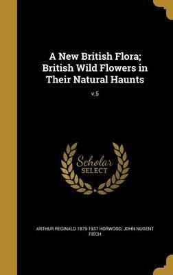 A New British Flora; British Wild Flowers in Their Natural Haunts; V.5