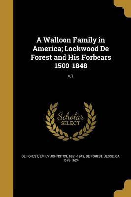 A Walloon Family in America; Lockwood de Forest and His Forbears 1500-1848; V.1