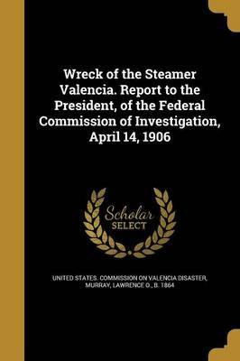 Wreck of the Steamer Valencia. Report to the President, of the Federal Commission of Investigation, April 14, 1906