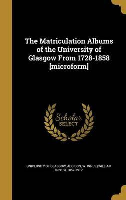 The Matriculation Albums of the University of Glasgow from 1728-1858 [Microform]