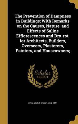 The Prevention of Dampness in Buildings; With Remarks on the Causes, Nature, and Effects of Saline Efflorescences and Dry-Rot, for Architects, Builders, Overseers, Plasterers, Painters, and Houseowners;