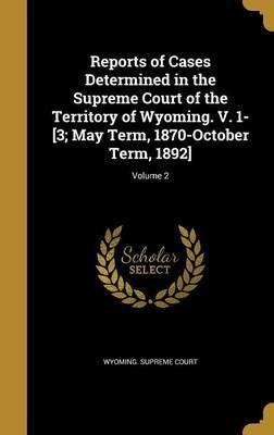 Reports of Cases Determined in the Supreme Court of the Territory of Wyoming. V. 1-[3; May Term, 1870-October Term, 1892]; Volume 2