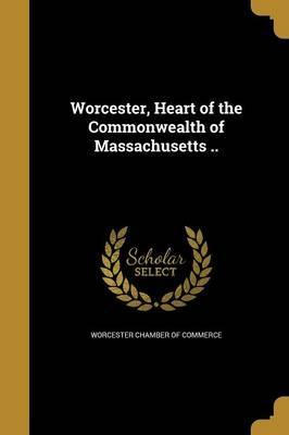Worcester, Heart of the Commonwealth of Massachusetts ..