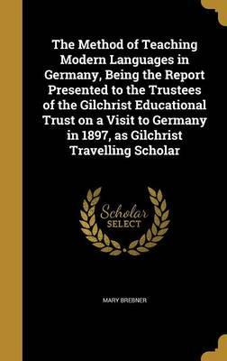 The Method of Teaching Modern Languages in Germany, Being the Report Presented to the Trustees of the Gilchrist Educational Trust on a Visit to Germany in 1897, as Gilchrist Travelling Scholar