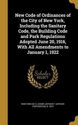 New Code of Ordinances of the City of New York, Including the Sanitary Code, the Building Code and Park Regulations Adopted June 20, 1916, with All Amendments to January 1, 1922
