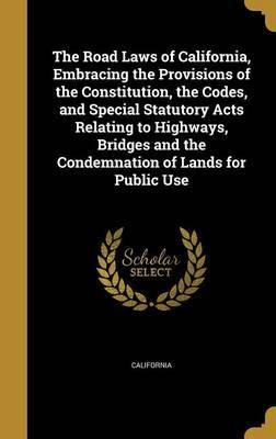 The Road Laws of California, Embracing the Provisions of the Constitution, the Codes, and Special Statutory Acts Relating to Highways, Bridges and the Condemnation of Lands for Public Use