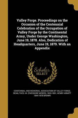 Valley Forge. Proceedings on the Occasion of the Centennial Celebration of the Occupation of Valley Forge by the Continental Army, Under George Washington, June 19, 1878. Also, Dedication of Headquarters, June 19, 1879. with an Appendix