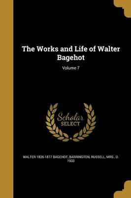 The Works and Life of Walter Bagehot; Volume 7