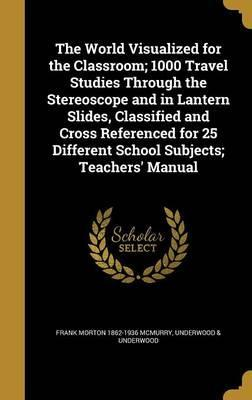 The World Visualized for the Classroom; 1000 Travel Studies Through the Stereoscope and in Lantern Slides, Classified and Cross Referenced for 25 Different School Subjects; Teachers' Manual