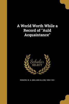 A World Worth While a Record of Auld Acquaintance