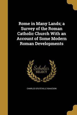 Rome in Many Lands; A Survey of the Roman Catholic Church with an Account of Some Modern Roman Developments
