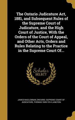 The Ontario Judicature ACT, 1881, and Subsequent Rules of the Supreme Court of Judicature, and the High Court of Justice, with the Orders of the Court of Appeal, and Other Acts, Orders and Rules Relating to the Practice in the Supreme Court Of...