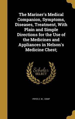 The Mariner's Medical Companion, Symptoms, Diseases, Treatment, with Plain and Simple Directions for the Use of the Medicines and Appliances in Nelson's Medicine Chest;