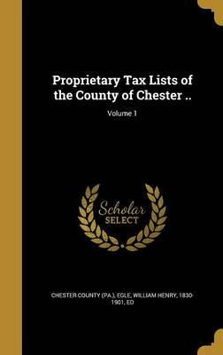 Proprietary Tax Lists of the County of Chester ..; Volume 1