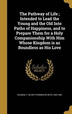 The Pathway of Life; Intended to Lead the Young and the Old Into Paths of Happiness, and to Prepare Them for a Holy Companionship with Him Whose Kingdom Is as Boundless as His Love