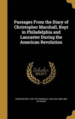 Passages from the Diary of Christopher Marshall, Kept in Philadelphia and Lancaster During the American Revolution