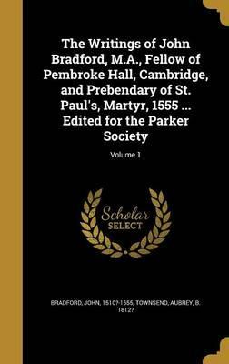 The Writings of John Bradford, M.A., Fellow of Pembroke Hall, Cambridge, and Prebendary of St. Paul's, Martyr, 1555 ... Edited for the Parker Society; Volume 1