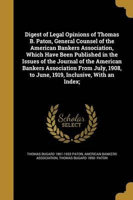 Digest of Legal Opinions of Thomas B. Paton, General Counsel of the American Bankers Association, Which Have Been Published in the Issues of the Journal of the American Bankers Association from July, 1908, to June, 1919, Inclusive, with an Index;