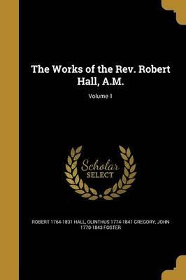 The Works of the REV. Robert Hall, A.M.; Volume 1